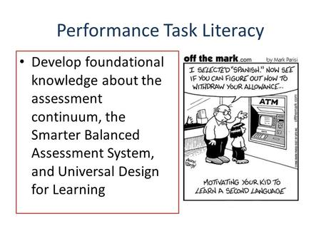 Performance Task Literacy Develop foundational knowledge about the assessment continuum, the Smarter Balanced Assessment System, and Universal Design for.