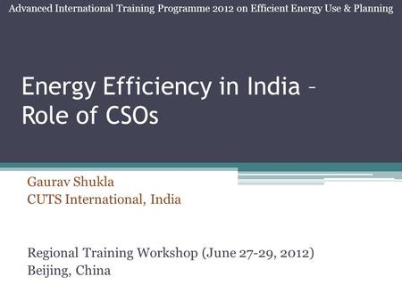Energy Efficiency in India – Role of CSOs Gaurav Shukla CUTS International, India Regional Training Workshop (June 27-29, 2012) Beijing, China Advanced.