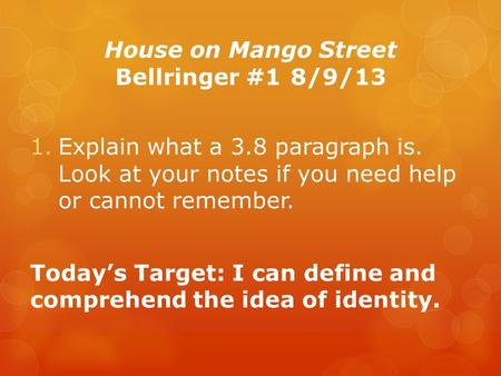 House on Mango Street Bellringer #18/9/13 1.Explain what a 3.8 paragraph is. Look at your notes if you need help or cannot remember. Today's Target: I.