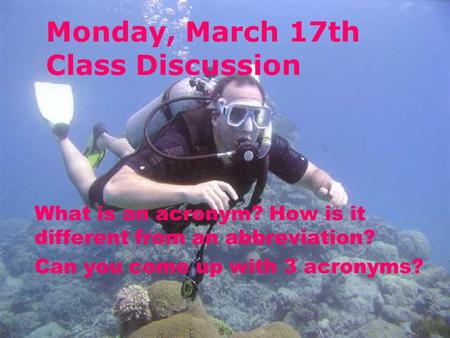 Monday, March 17th Class Discussion What is an acronym? How is it different from an abbreviation? Can you come up with 3 acronyms?