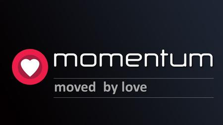 Momentum moved by love Theme:	Heart momentum – moved by love.