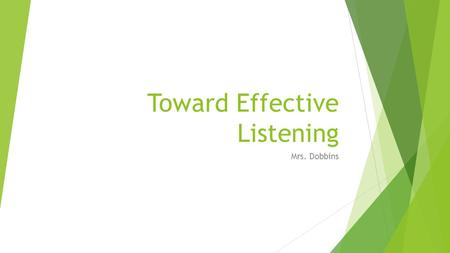 Toward Effective Listening Mrs. Dobbins. Understanding the listening process  Listening is your most used communication skill.  Breakdown of communication.