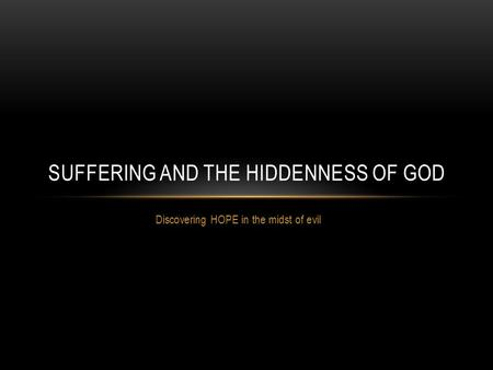 Discovering HOPE in the midst of evil SUFFERING AND THE HIDDENNESS OF GOD.