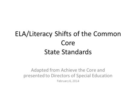 ELA/Literacy Shifts of the Common Core State Standards Adapted from Achieve the Core and presented to Directors of Special Education February 6, 2014.