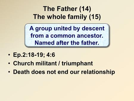 The Father (14) The whole family (15) Ep.2:18-19; 4:6 Church militant / triumphant Death does not end our relationship A group united by descent from a.