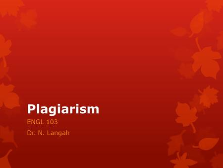 Plagiarism ENGL 103 Dr. N. Langah. Plagiarism  Plagiarism refers to a kind if cheating that has been defined as: 'the false assumption of authorship: