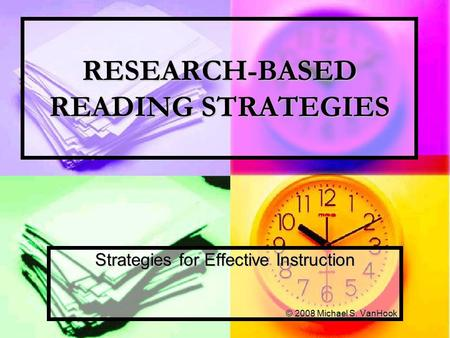 RESEARCH-BASED READING STRATEGIES Strategies for Effective Instruction © 2008 Michael S. VanHook.