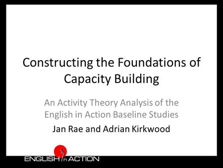 Constructing the Foundations of Capacity Building An Activity Theory Analysis of the English in Action Baseline Studies Jan Rae and Adrian Kirkwood.