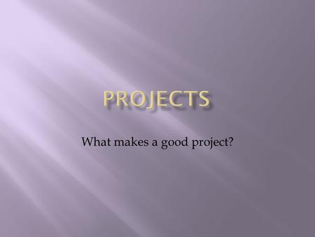 What makes a good project?.  A testing ground for concepts presented in the taught programme  An opportunity to demonstrate the ability to apply knowledge.