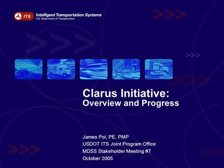 Clarus Initiative: Overview and Progress James Pol, PE, PMP USDOT ITS Joint Program Office MDSS Stakeholder Meeting #7 October 2005.