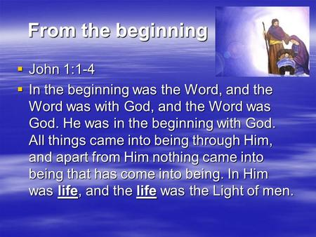 From the beginning From the beginning  John 1:1-4  In the beginning was the Word, and the Word was with God, and the Word was God. He was in the beginning.