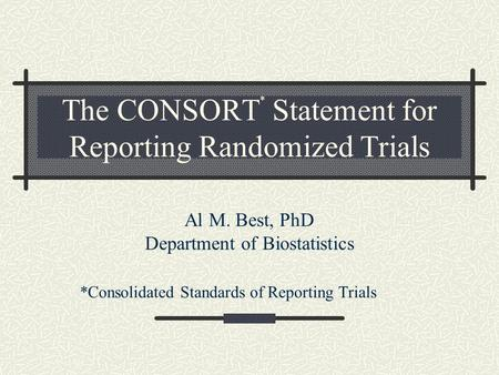 The CONSORT * Statement for Reporting Randomized Trials Al M. Best, PhD Department of Biostatistics *Consolidated Standards of Reporting Trials.