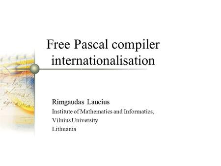 Free Pascal compiler internationalisation Rimgaudas Laucius Institute of Mathematics and Informatics, Vilnius University Lithuania.