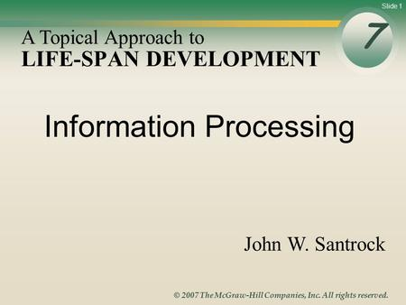 Slide 1 © 2007 The McGraw-Hill Companies, Inc. All rights reserved. LIFE-SPAN DEVELOPMENT 7 A Topical Approach to John W. Santrock Information Processing.