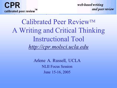 Calibrated Peer Review TM A Writing and Critical Thinking Instructional Tool  Arlene A. Russell, UCLA NLII Focus Session June.