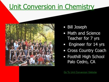 Unit Conversion in Chemistry Bill Joseph Math and Science Teacher for 7 yrs Engineer for 14 yrs Cross Country Coach Foothill High School Palo Cedro, CA.