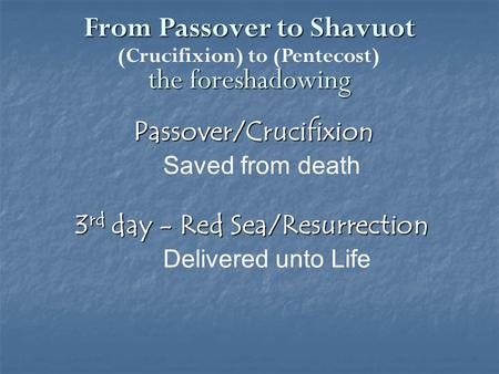 From Passover to Shavuot the foreshadowing Passover/Crucifixion Saved from death 3 rd day - Red Sea/Resurrection Delivered unto Life (Crucifixion) to (Pentecost)
