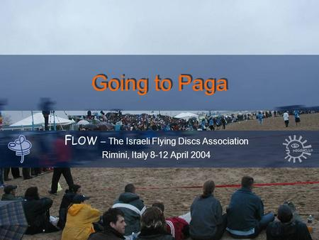 Going to Paga F LOW – The Israeli Flying Discs Association Rimini, Italy 8-12 April 2004.