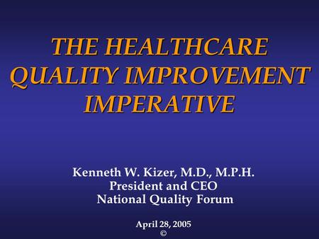 THE HEALTHCARE QUALITY IMPROVEMENT IMPERATIVE Kenneth W. Kizer, M.D., M.P.H. President and CEO National Quality Forum April 28, 2005 ©