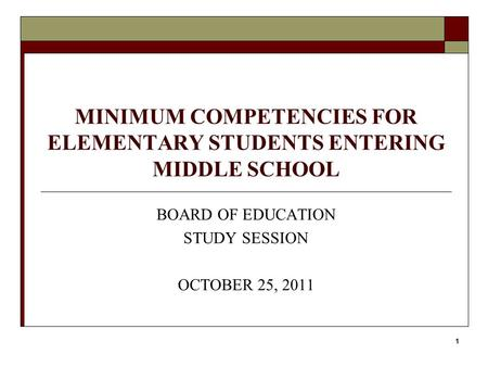 1 MINIMUM COMPETENCIES FOR ELEMENTARY STUDENTS ENTERING MIDDLE SCHOOL BOARD OF EDUCATION STUDY SESSION OCTOBER 25, 2011.