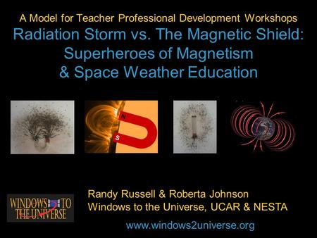 A Model for Teacher Professional Development Workshops Radiation Storm vs. The Magnetic Shield: Superheroes of Magnetism & Space Weather Education Randy.