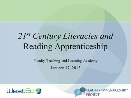 21 st Century Literacies and Reading Apprenticeship Faculty Teaching and Learning Academy January 17, 2013.