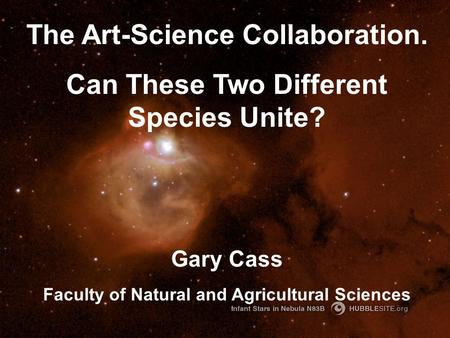 The Art-Science Collaboration. Can These Two Different Species Unite? Gary Cass Faculty of Natural and Agricultural Sciences.
