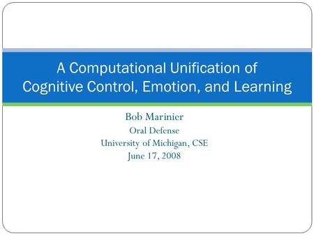 Bob Marinier Oral Defense University of Michigan, CSE June 17, 2008 A Computational Unification of Cognitive Control, Emotion, and Learning.