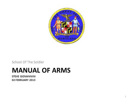 MANUAL OF ARMS STEVE GIOVANNINI 02 FEBRUARY 2013 School Of The Soldier 1.