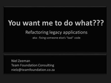"You want me to do what??? Refactoring legacy applications aka : fixing someone else's ""bad"" code Niel Zeeman Team Foundation Consulting"