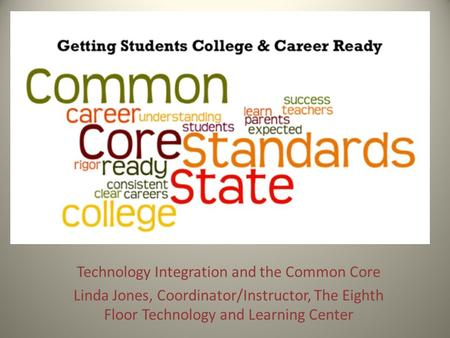 Technology Integration and the Common Core Linda Jones, Coordinator/Instructor, The Eighth Floor Technology and Learning Center.