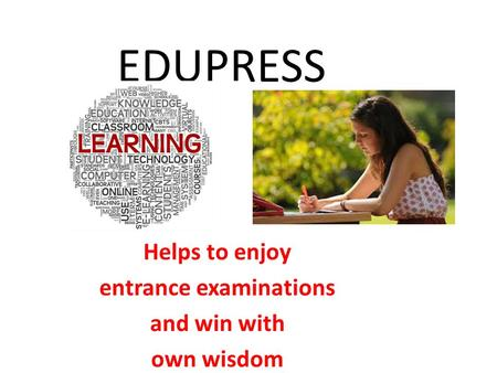 EDUPRESS Helps to enjoy entrance examinations and win with own wisdom.