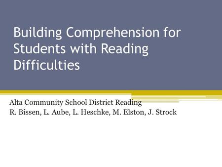 Building Comprehension for Students with Reading Difficulties Alta Community School District Reading R. Bissen, L. Aube, L. Heschke, M. Elston, J. Strock.