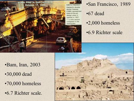 San Francisco, 1989 67 dead 2,000 homeless 6.9 Richter scale Bam, Iran, 2003 30,000 dead 70,000 homeless 6.7 Richter scale.