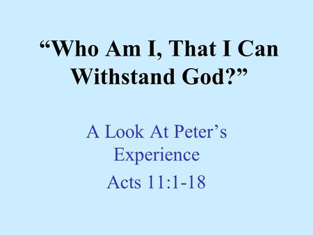 """Who Am I, That I Can Withstand God?"" A Look At Peter's Experience Acts 11:1-18."