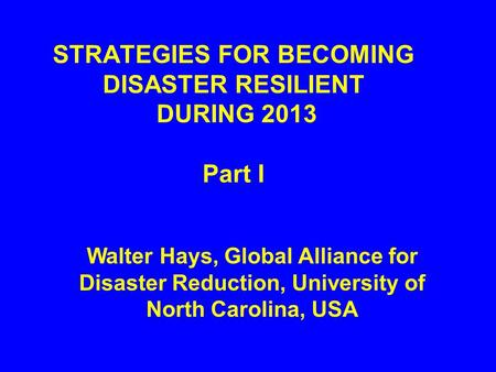 STRATEGIES FOR BECOMING DISASTER RESILIENT DURING 2013 Part I Walter Hays, Global Alliance for Disaster Reduction, University of North Carolina, USA.