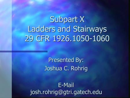 Subpart X Ladders and Stairways 29 CFR 1926.1050-1060 Presented By: Joshua C. Rohrig