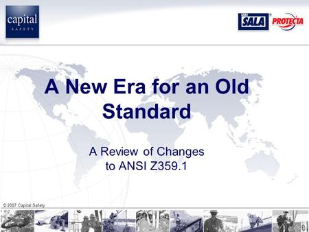© 2007 Capital Safety A New Era for an Old Standard A Review of Changes to ANSI Z359.1.