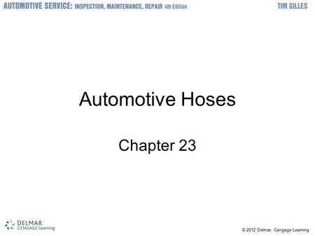 © 2012 Delmar, Cengage Learning Automotive Hoses Chapter 23.