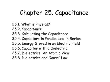 Chapter 25. Capacitance 25.1. What is Physics? 25.2. Capacitance 25.3. Calculating the Capacitance 25.4. Capacitors in Parallel and in Series 25.5. Energy.