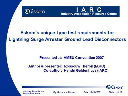 Industry Association Resource Centre By: Rossouw TheronDate: 15-10-2007Slide: 1 of 20 Eskom's unique type test requirements for Lightning Surge Arrester.