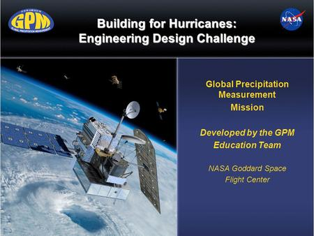 Building for Hurricanes: Engineering Design Challenge Global Precipitation Measurement Mission Developed by the GPM Education Team NASA Goddard Space Flight.