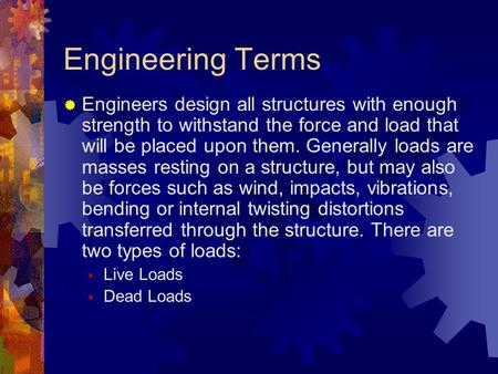 Engineering Terms Engineers design all structures with enough strength to withstand the force and load that will be placed upon them. Generally loads are.