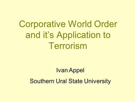 Corporative World Order and it's Application to Terrorism Ivan Appel Southern Ural State University.