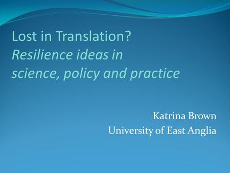 Lost in Translation? Resilience ideas in science, policy and practice Katrina Brown University of East Anglia.