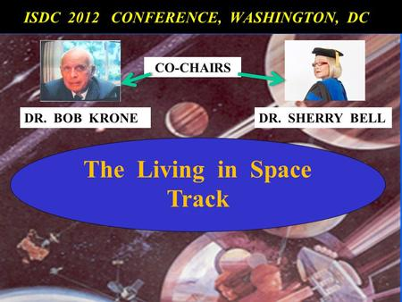 The Living in Space Track ISDC 2012 CONFERENCE, WASHINGTON, DC ISDC 2012 CONFERENCE, WASHINGTON, DC CO-CHAIRS DR. BOB KRONEDR. SHERRY BELL.