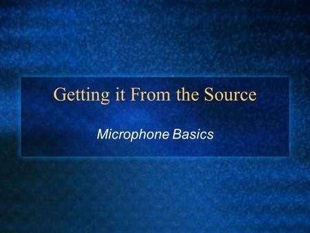 Getting it From the Source Microphone Basics. Microphone basics A microphone converts sound energy into electrical energy A microphone can use EITHER.