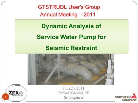 GTSTRUDL User's Group Dynamic Analysis of Service Water Pump for Seismic Restraint June 24, 2011 Parimal Gandhi, PE Sr. Engineer 1 Annual Meeting - 2011.