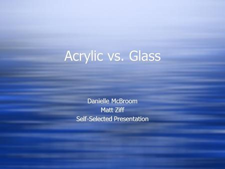 Acrylic vs. Glass Danielle McBroom Matt Ziff Self-Selected Presentation Danielle McBroom Matt Ziff Self-Selected Presentation.