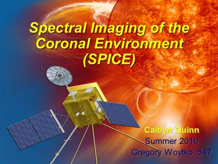 Spectral Imaging of the Coronal Environment (SPICE) Caitlyn Quinn Summer 2010 Gregory Woytko, 547 Caitlyn Quinn Summer 2010 Gregory Woytko, 547.